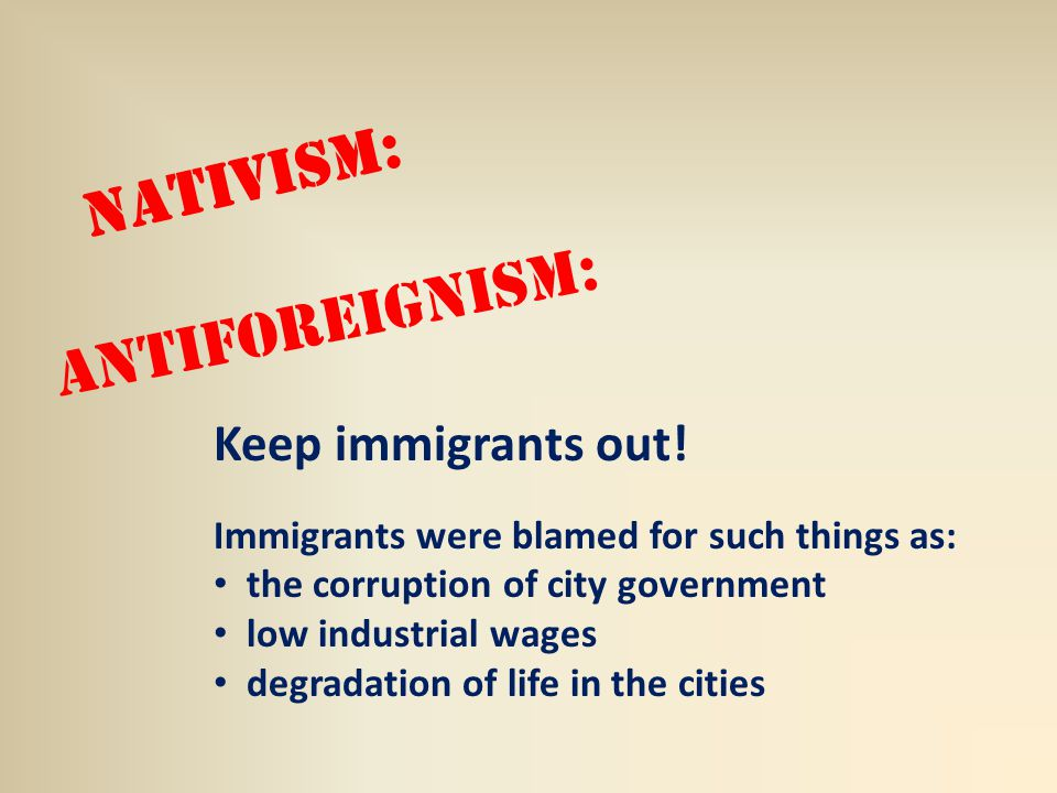 Nativism: Antiforeignism: Keep immigrants out.