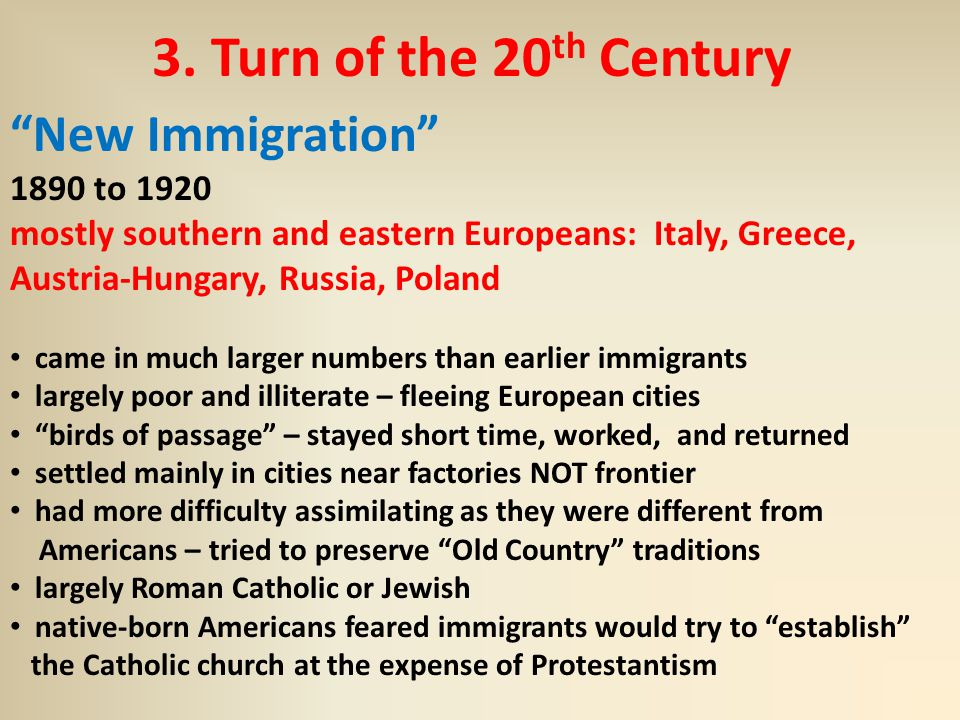 "3. Turn of the 20 th Century ""New Immigration"" 1890 to 1920 mostly southern and eastern Europeans: Italy, Greece, Austria-Hungary, Russia, Poland came"