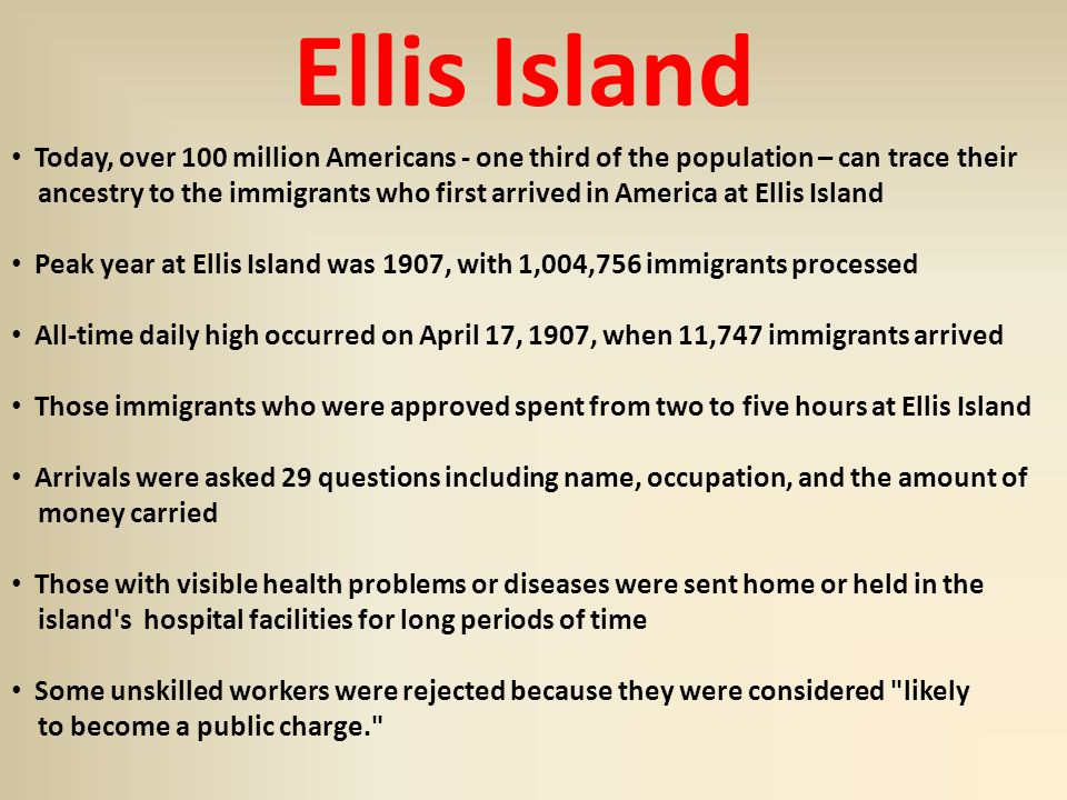 Ellis Island Today, over 100 million Americans - one third of the population – can trace their ancestry to the immigrants who first arrived in America at Ellis Island Peak year at Ellis Island was 1907, with 1,004,756 immigrants processed All-time daily high occurred on April 17, 1907, when 11,747 immigrants arrived Those immigrants who were approved spent from two to five hours at Ellis Island Arrivals were asked 29 questions including name, occupation, and the amount of money carried Those with visible health problems or diseases were sent home or held in the island s hospital facilities for long periods of time Some unskilled workers were rejected because they were considered likely to become a public charge.