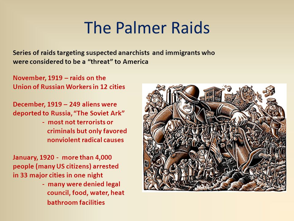 The Palmer Raids November, 1919 – raids on the Union of Russian Workers in 12 cities December, 1919 – 249 aliens were deported to Russia, The Soviet Ark - most not terrorists or criminals but only favored nonviolent radical causes January, 1920 - more than 4,000 people (many US citizens) arrested in 33 major cities in one night - many were denied legal council, food, water, heat bathroom facilities Series of raids targeting suspected anarchists and immigrants who were considered to be a threat to America