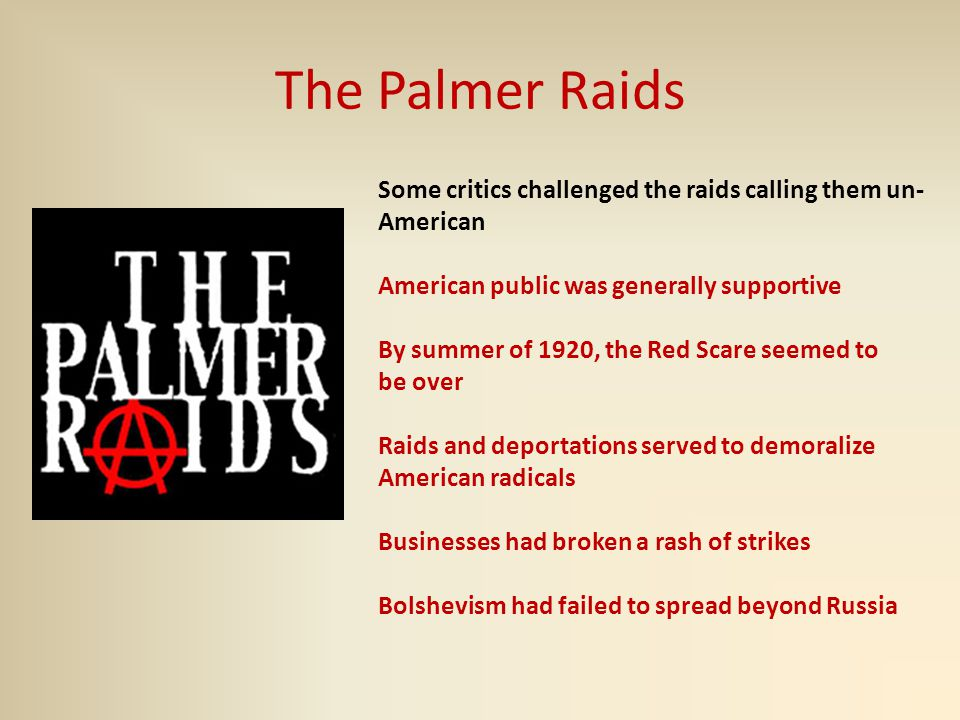 The Palmer Raids Some critics challenged the raids calling them un- American American public was generally supportive By summer of 1920, the Red Scare seemed to be over Raids and deportations served to demoralize American radicals Businesses had broken a rash of strikes Bolshevism had failed to spread beyond Russia