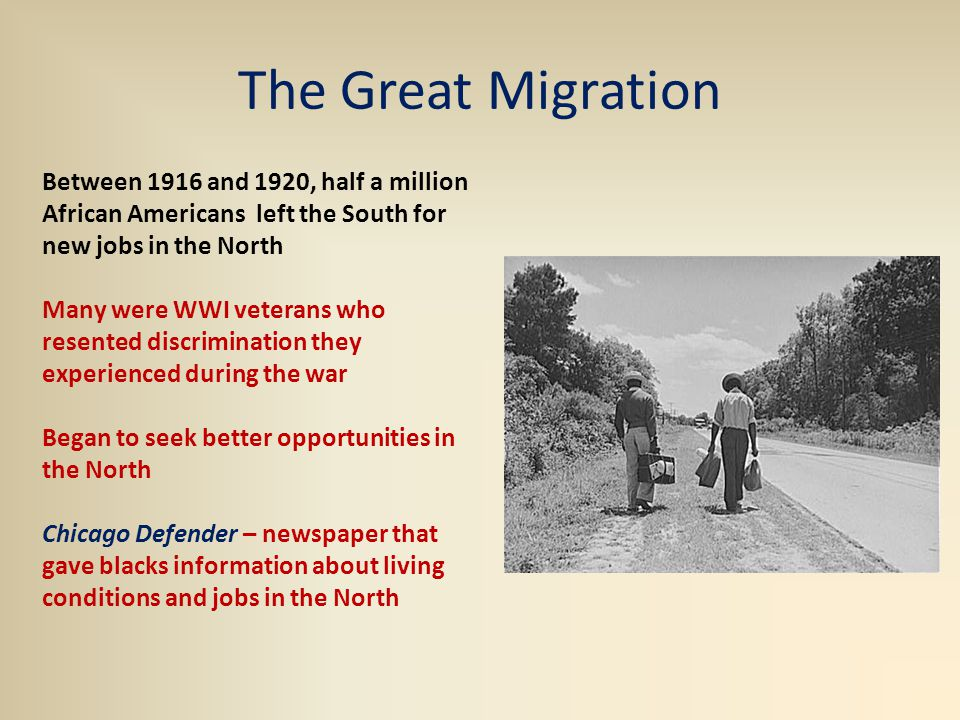 The Great Migration Between 1916 and 1920, half a million African Americans left the South for new jobs in the North Many were WWI veterans who resented discrimination they experienced during the war Began to seek better opportunities in the North Chicago Defender – newspaper that gave blacks information about living conditions and jobs in the North