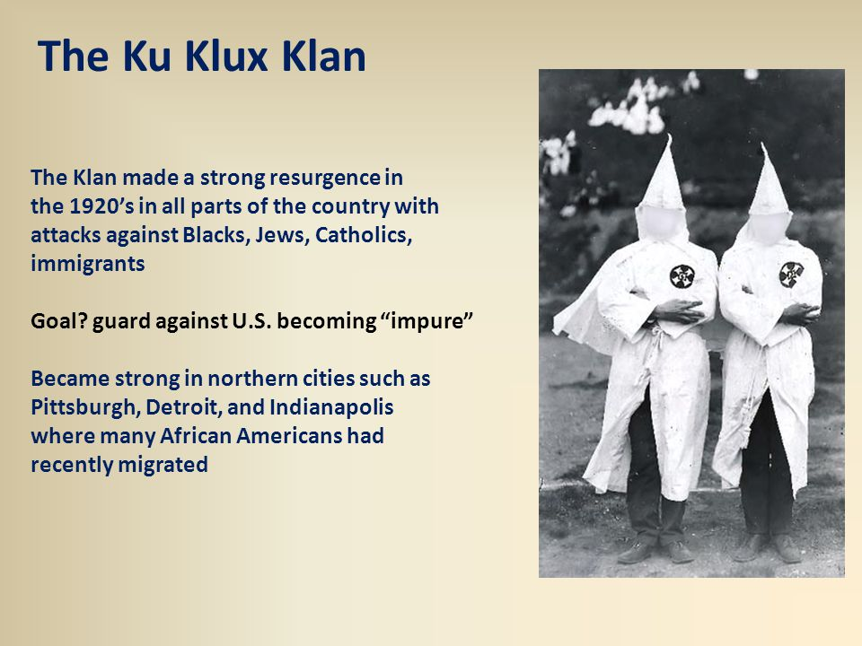 The Ku Klux Klan The Klan made a strong resurgence in the 1920's in all parts of the country with attacks against Blacks, Jews, Catholics, immigrants Goal.