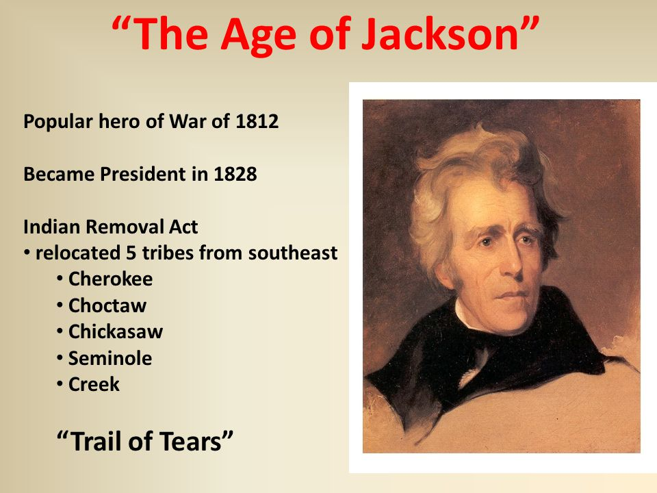 The Age of Jackson Popular hero of War of 1812 Became President in 1828 Indian Removal Act relocated 5 tribes from southeast Cherokee Choctaw Chickasaw Seminole Creek Trail of Tears
