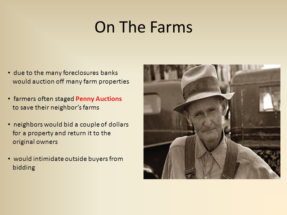 On The Farms due to the many foreclosures banks would auction off many farm properties farmers often staged Penny Auctions to save their neighbor's farms neighbors would bid a couple of dollars for a property and return it to the original owners would intimidate outside buyers from bidding