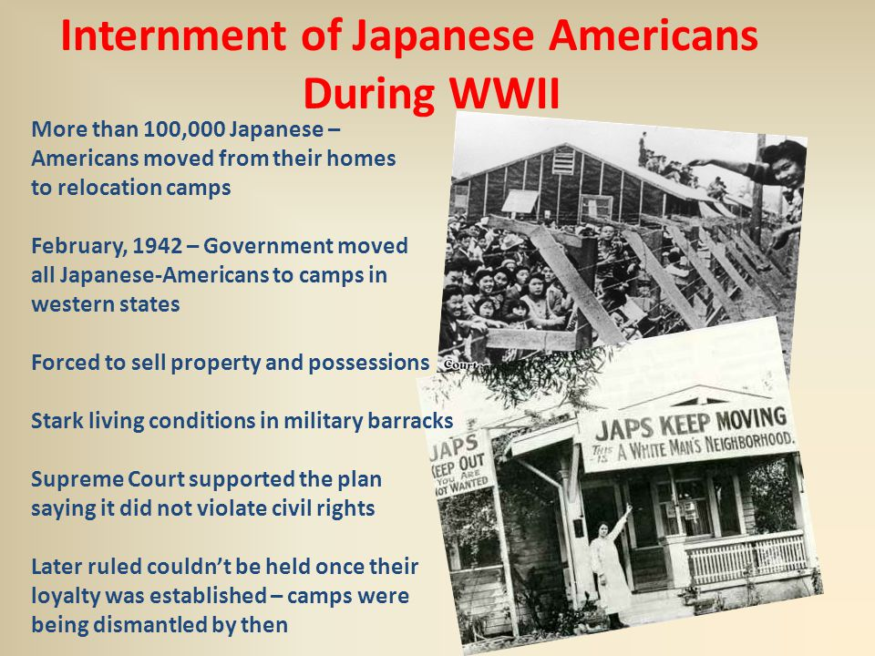 Internment of Japanese Americans During WWII More than 100,000 Japanese – Americans moved from their homes to relocation camps February, 1942 – Government moved all Japanese-Americans to camps in western states Forced to sell property and possessions Stark living conditions in military barracks Supreme Court supported the plan saying it did not violate civil rights Later ruled couldn't be held once their loyalty was established – camps were being dismantled by then