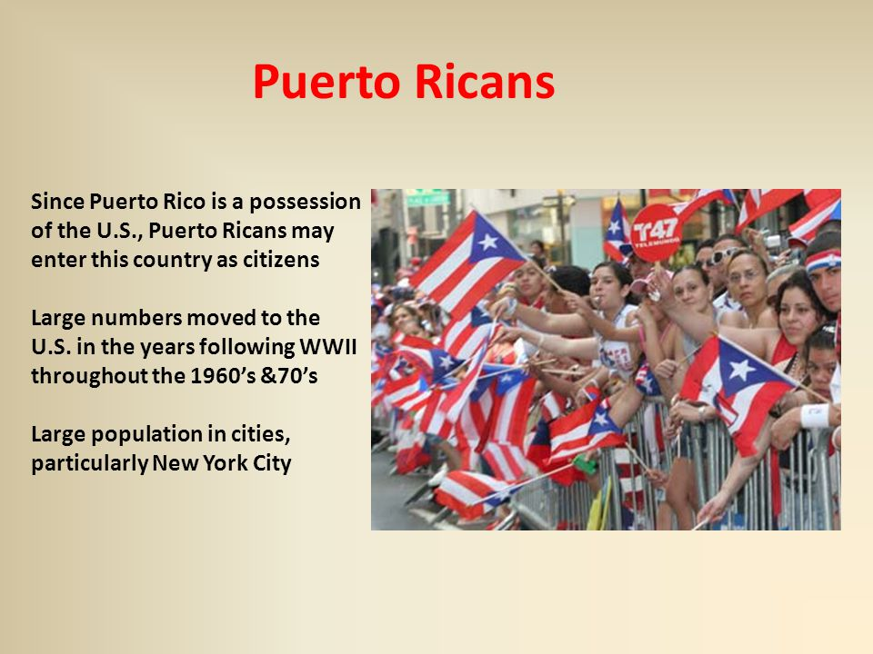Puerto Ricans Since Puerto Rico is a possession of the U.S., Puerto Ricans may enter this country as citizens Large numbers moved to the U.S.