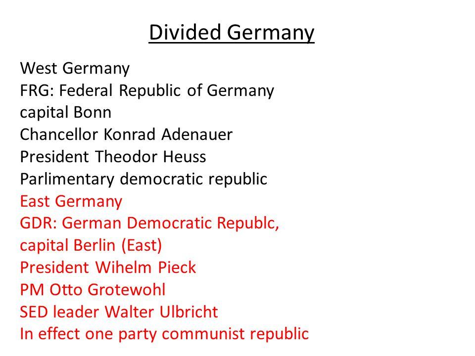 West Germany FRG: Federal Republic of Germany capital Bonn Chancellor Konrad Adenauer President Theodor Heuss Parlimentary democratic republic East Ge