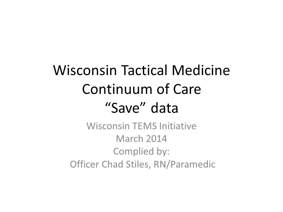 Wisconsin Tactical Medicine Continuum of Care Save data Wisconsin TEMS Initiative March 2014 Complied by: Officer Chad Stiles, RN/Paramedic