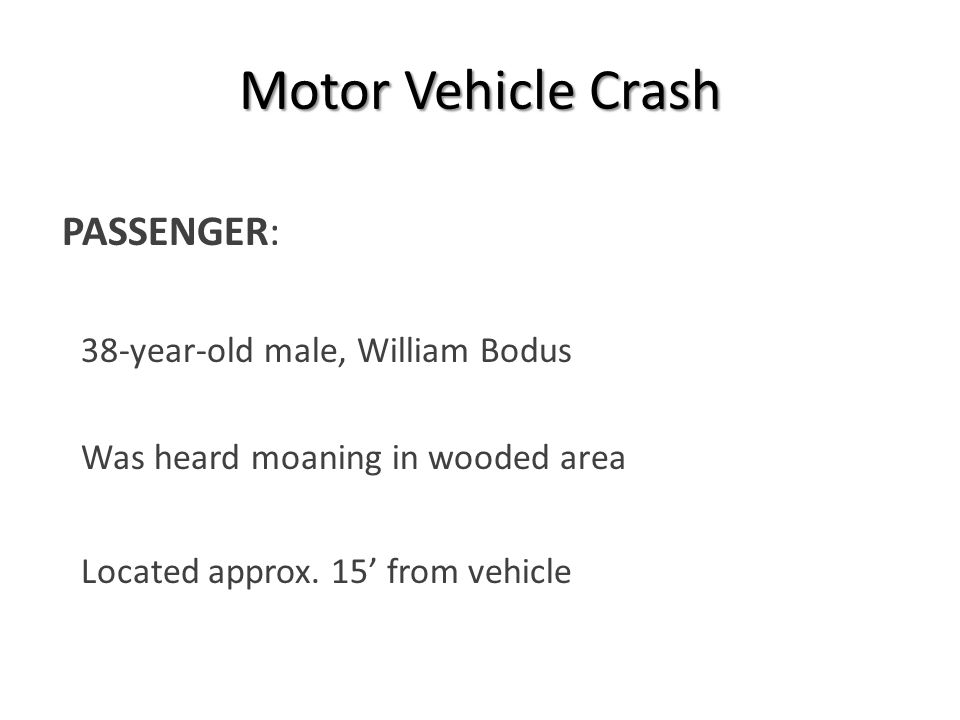 Motor Vehicle Crash PASSENGER:  38-year-old male, William Bodus  Was heard moaning in wooded area  Located approx.