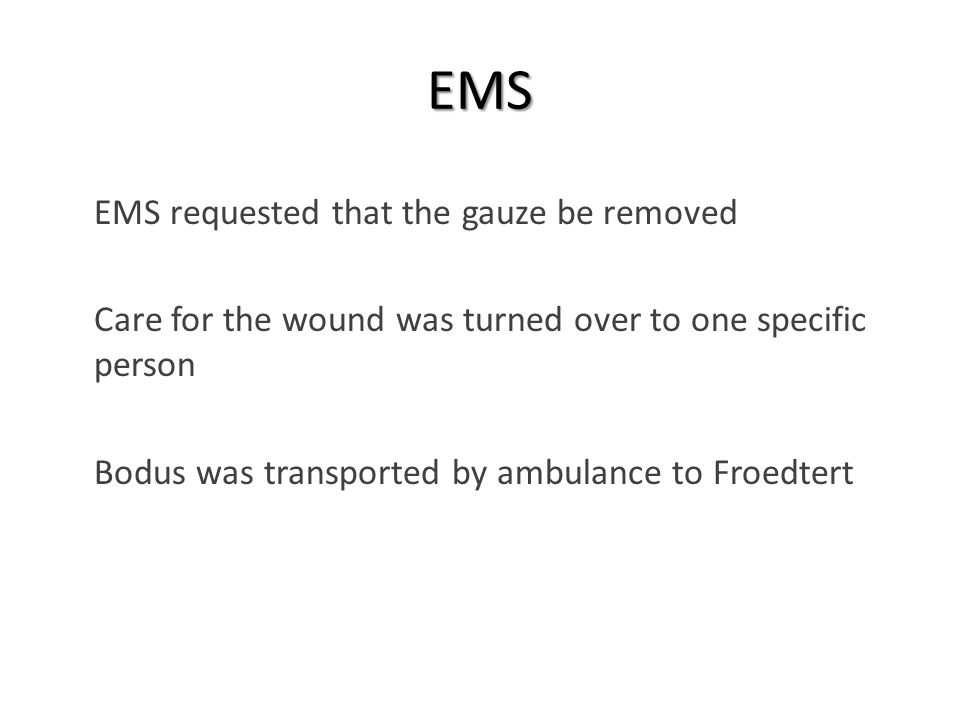 EMS  EMS requested that the gauze be removed  Care for the wound was turned over to one specific person  Bodus was transported by ambulance to Froedtert
