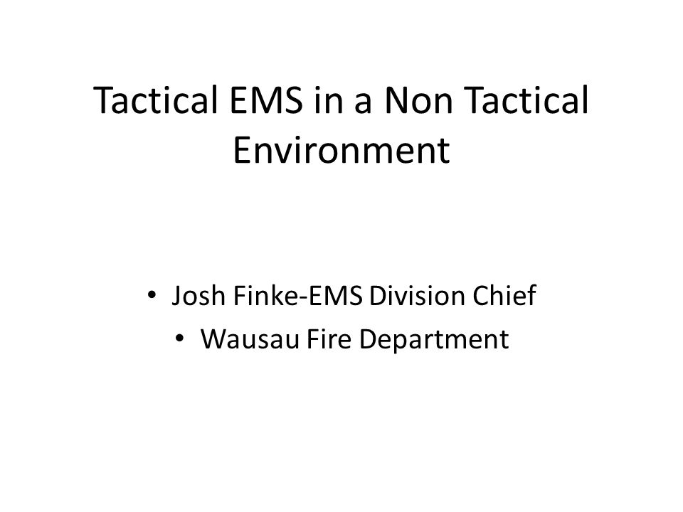 Tactical EMS in a Non Tactical Environment Josh Finke-EMS Division Chief Wausau Fire Department