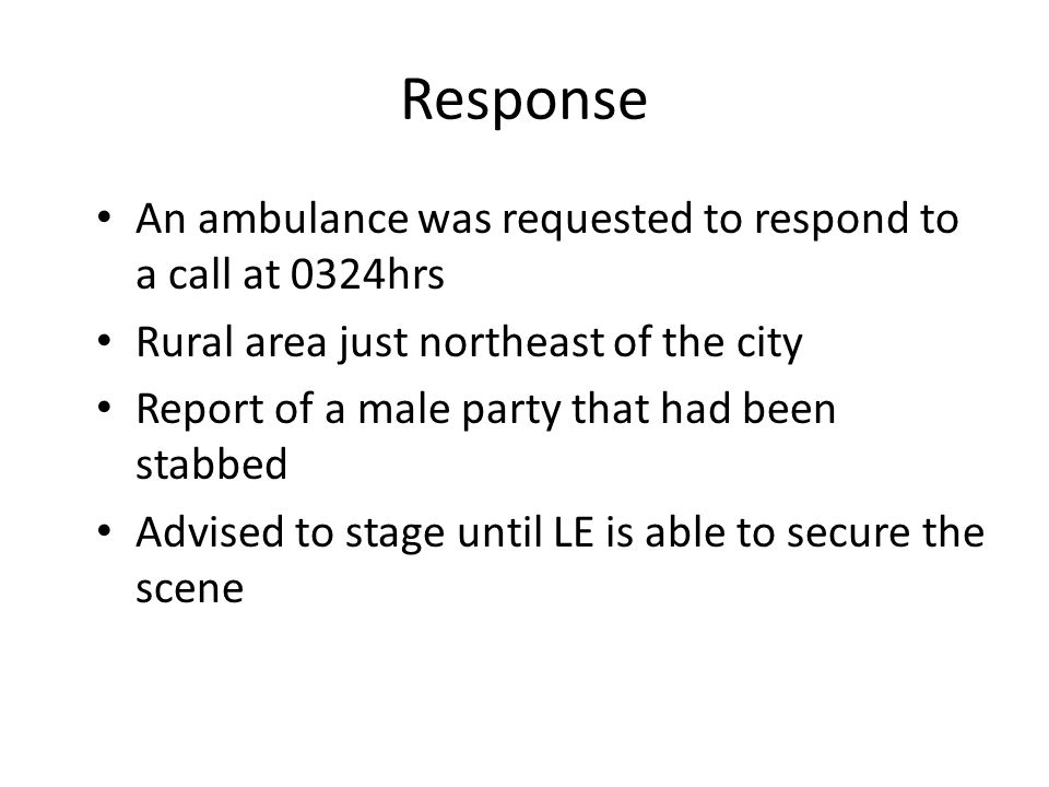 Response An ambulance was requested to respond to a call at 0324hrs Rural area just northeast of the city Report of a male party that had been stabbed Advised to stage until LE is able to secure the scene