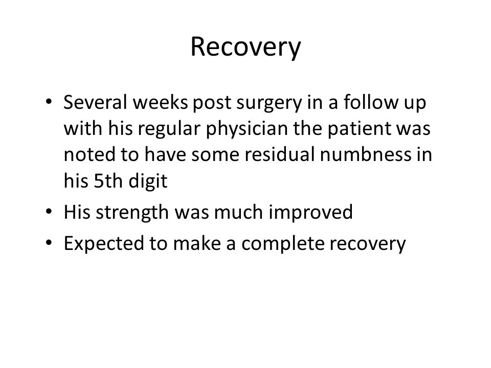 Recovery Several weeks post surgery in a follow up with his regular physician the patient was noted to have some residual numbness in his 5th digit His strength was much improved Expected to make a complete recovery