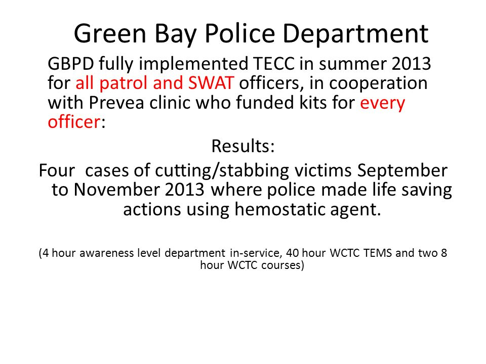 Green Bay Police Department GBPD fully implemented TECC in summer 2013 for all patrol and SWAT officers, in cooperation with Prevea clinic who funded kits for every officer: Results: Four cases of cutting/stabbing victims September to November 2013 where police made life saving actions using hemostatic agent.