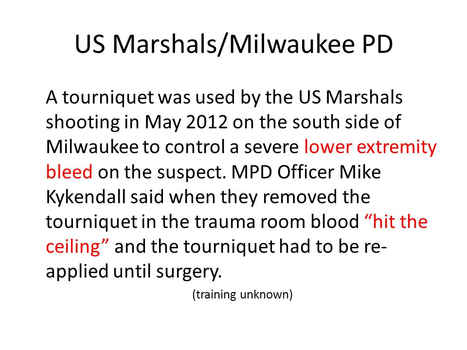 US Marshals/Milwaukee PD A tourniquet was used by the US Marshals shooting in May 2012 on the south side of Milwaukee to control a severe lower extremity bleed on the suspect.