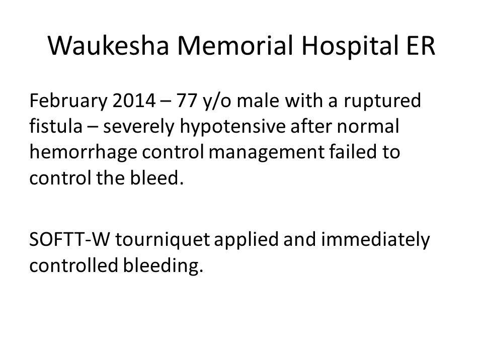 Waukesha Memorial Hospital ER February 2014 – 77 y/o male with a ruptured fistula – severely hypotensive after normal hemorrhage control management failed to control the bleed.