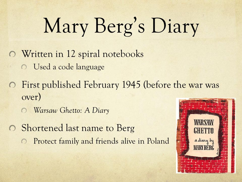 Mary Berg's Diary Written in 12 spiral notebooks Used a code language First published February 1945 (before the war was over) Warsaw Ghetto: A Diary S