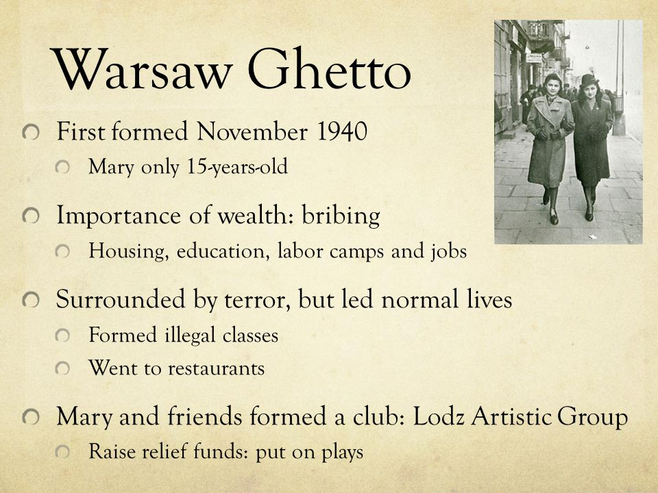 Warsaw Ghetto First formed November 1940 Mary only 15-years-old Importance of wealth: bribing Housing, education, labor camps and jobs Surrounded by t