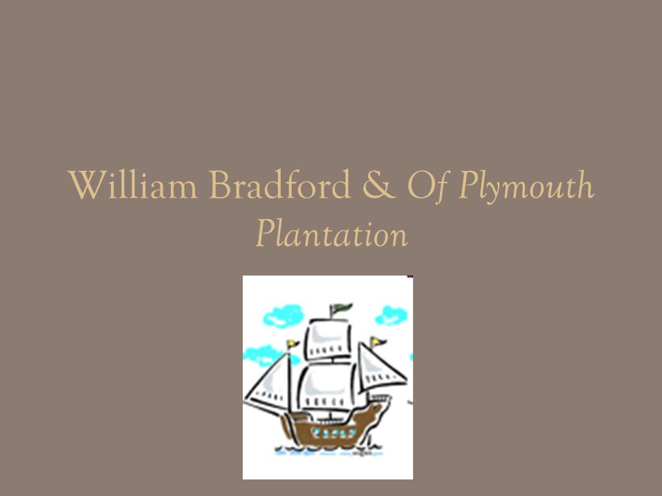 William Bradford: bio Son of an English farmer Was the typical first New England settler Extremely religious; joined a group of Puritans Fled from England to Holland and then to America because of religious persecution Reached Plymouth in 1620 aboard the Mayflower Wife either jumped or fell overboard and drowned 1 st winter in America ½ the settlers died Became governor of Plymouth (re-elected 30+ times