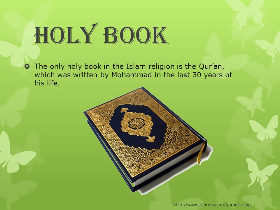 Holy Book  The only holy book in the Islam religion is the Qur'an, which was written by Mohammad in the last 30 years of his life.