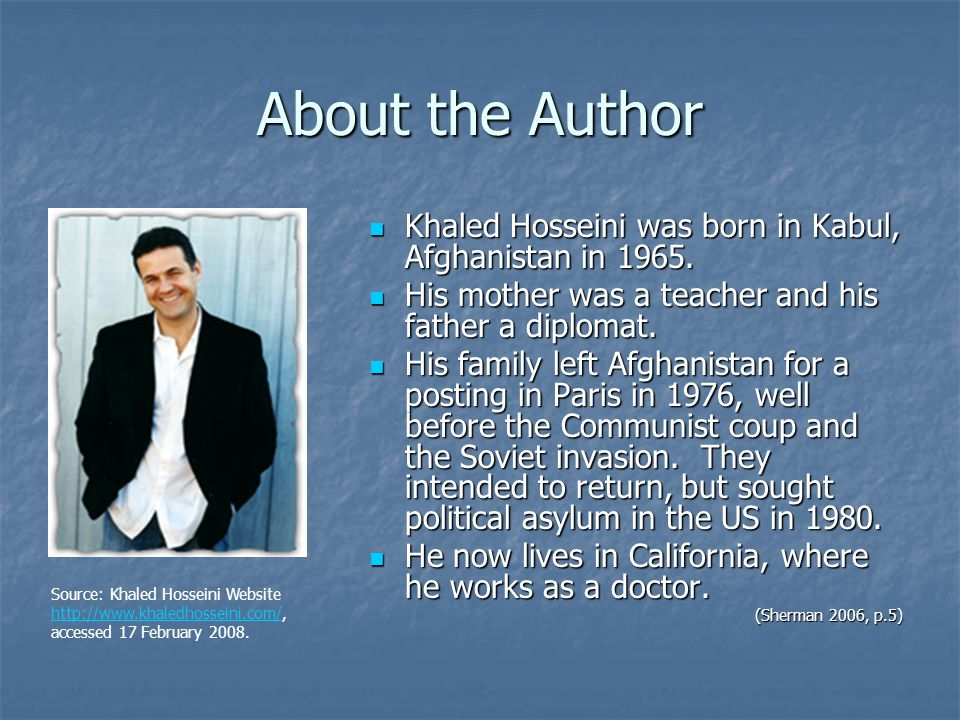 About the Author Khaled Hosseini was born in Kabul, Afghanistan in 1965.