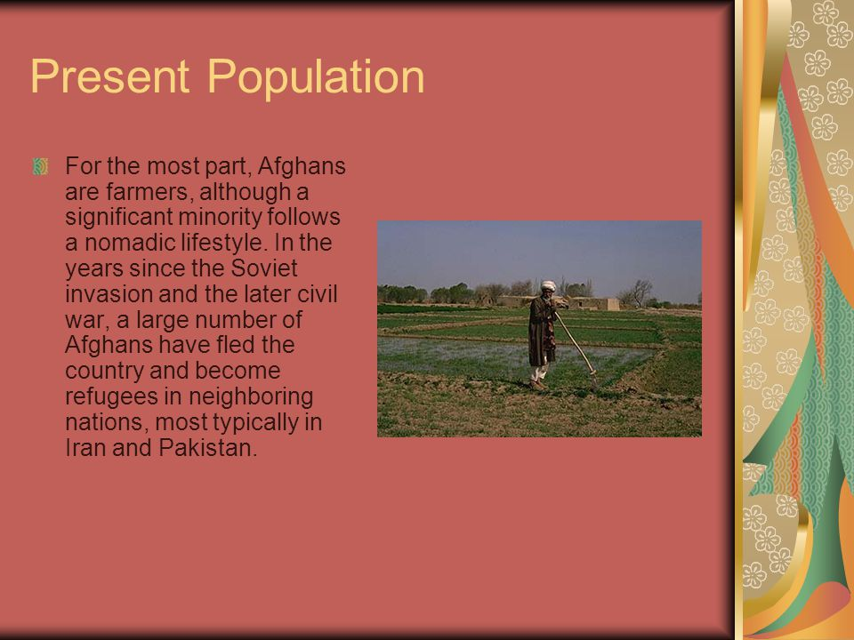 Present Population For the most part, Afghans are farmers, although a significant minority follows a nomadic lifestyle.