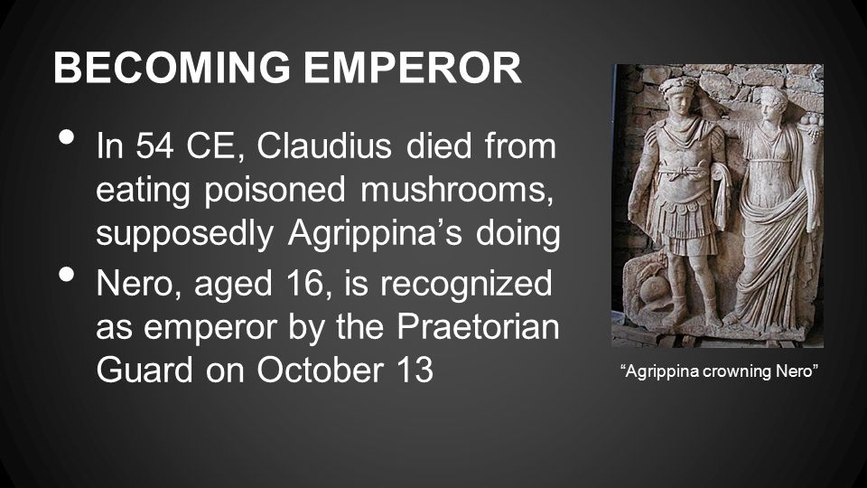 BECOMING EMPEROR In 54 CE, Claudius died from eating poisoned mushrooms, supposedly Agrippina's doing Nero, aged 16, is recognized as emperor by the P