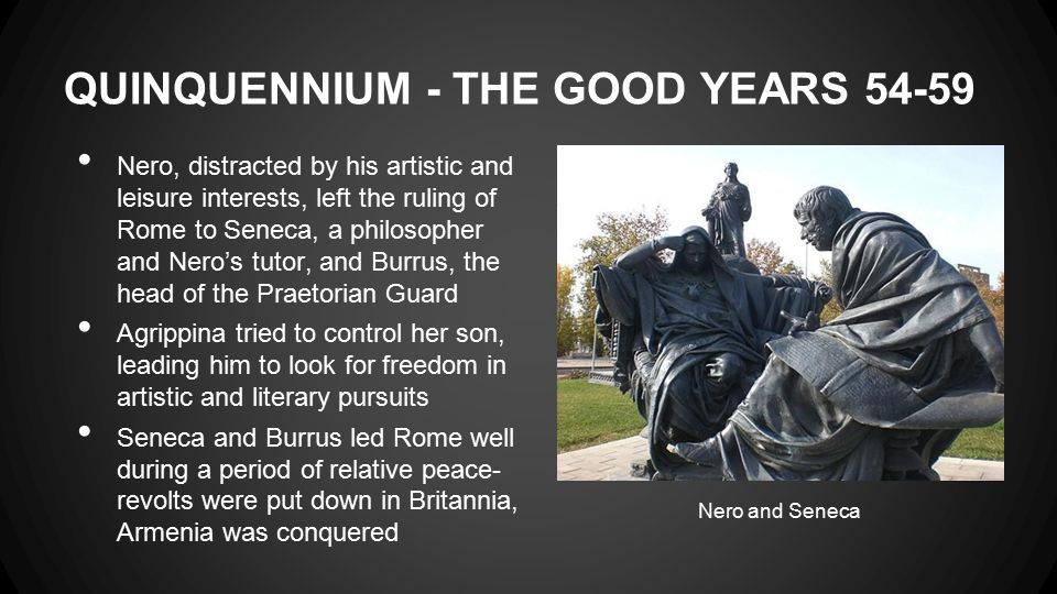 QUINQUENNIUM - THE GOOD YEARS 54-59 Nero, distracted by his artistic and leisure interests, left the ruling of Rome to Seneca, a philosopher and Nero's tutor, and Burrus, the head of the Praetorian Guard Agrippina tried to control her son, leading him to look for freedom in artistic and literary pursuits Seneca and Burrus led Rome well during a period of relative peace- revolts were put down in Britannia, Armenia was conquered Nero and Seneca