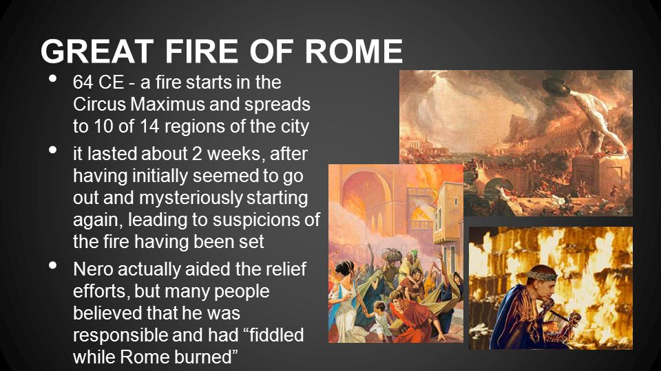 GREAT FIRE OF ROME 64 CE - a fire starts in the Circus Maximus and spreads to 10 of 14 regions of the city it lasted about 2 weeks, after having initially seemed to go out and mysteriously starting again, leading to suspicions of the fire having been set Nero actually aided the relief efforts, but many people believed that he was responsible and had fiddled while Rome burned