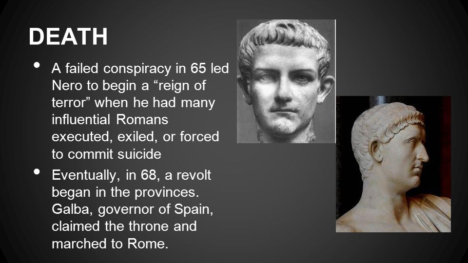DEATH A failed conspiracy in 65 led Nero to begin a reign of terror when he had many influential Romans executed, exiled, or forced to commit suicide Eventually, in 68, a revolt began in the provinces.