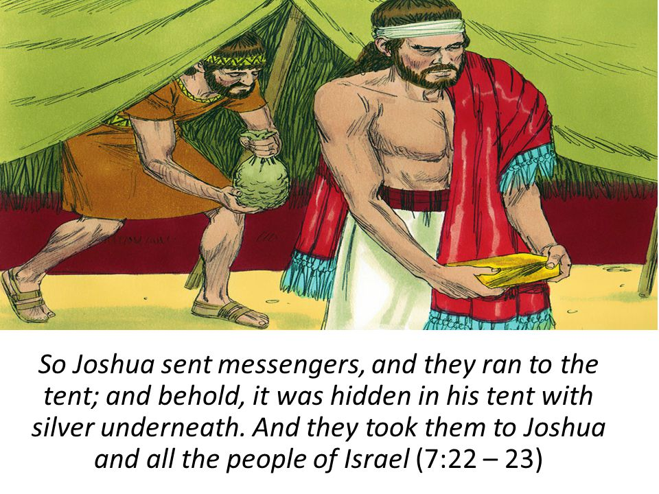So Joshua sent messengers, and they ran to the tent; and behold, it was hidden in his tent with silver underneath. And they took them to Joshua and al