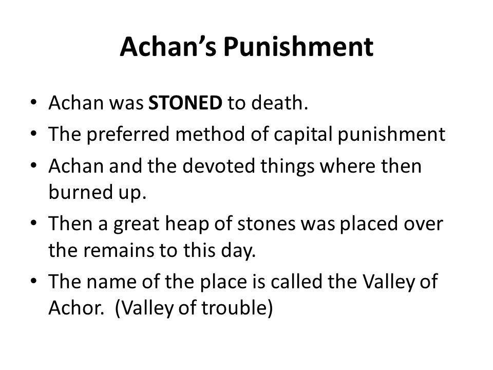 Achan's Punishment Achan was STONED to death. The preferred method of capital punishment Achan and the devoted things where then burned up. Then a gre