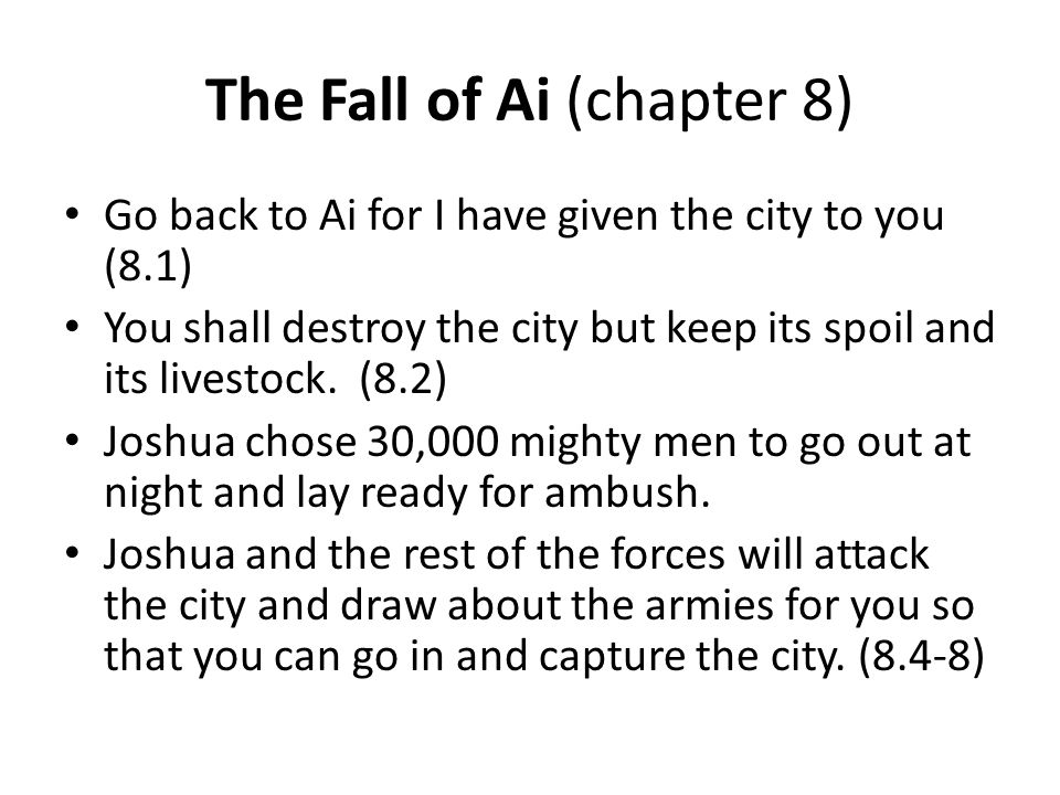 The Fall of Ai (chapter 8) Go back to Ai for I have given the city to you (8.1) You shall destroy the city but keep its spoil and its livestock. (8.2)