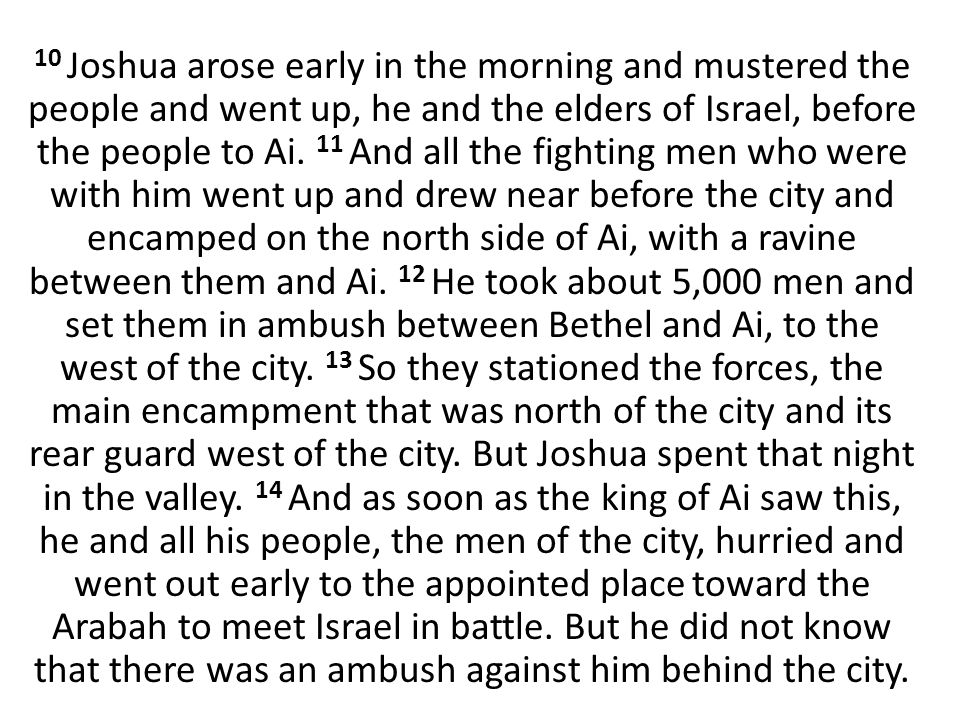 10 Joshua arose early in the morning and mustered the people and went up, he and the elders of Israel, before the people to Ai. 11 And all the fightin