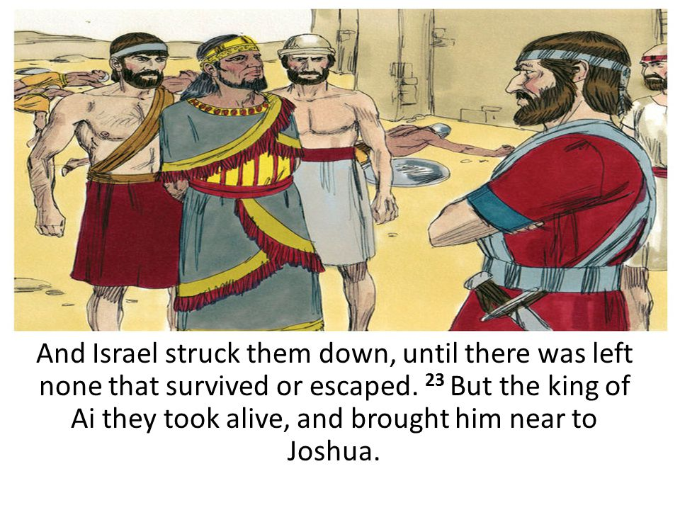 And Israel struck them down, until there was left none that survived or escaped. 23 But the king of Ai they took alive, and brought him near to Joshua