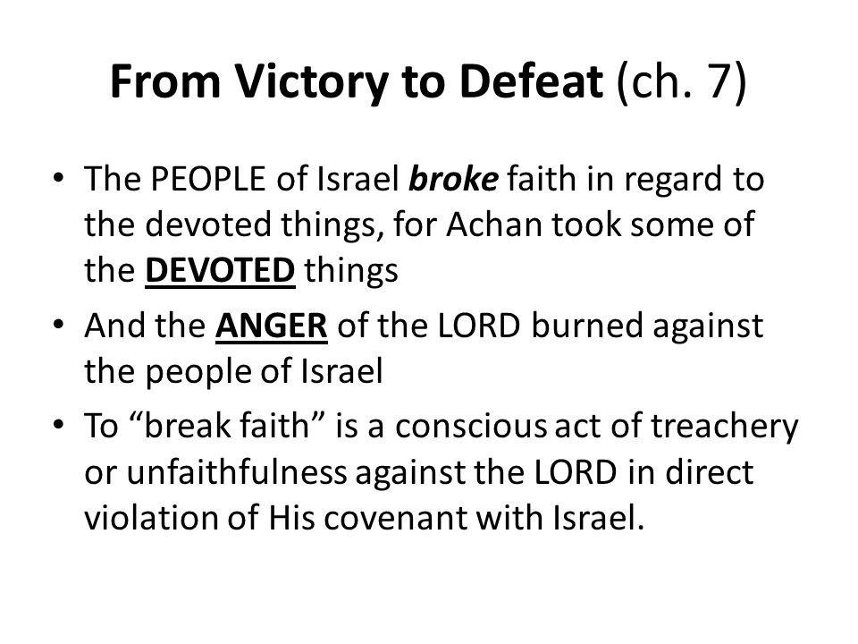From Victory to Defeat (ch. 7) The PEOPLE of Israel broke faith in regard to the devoted things, for Achan took some of the DEVOTED things And the ANG