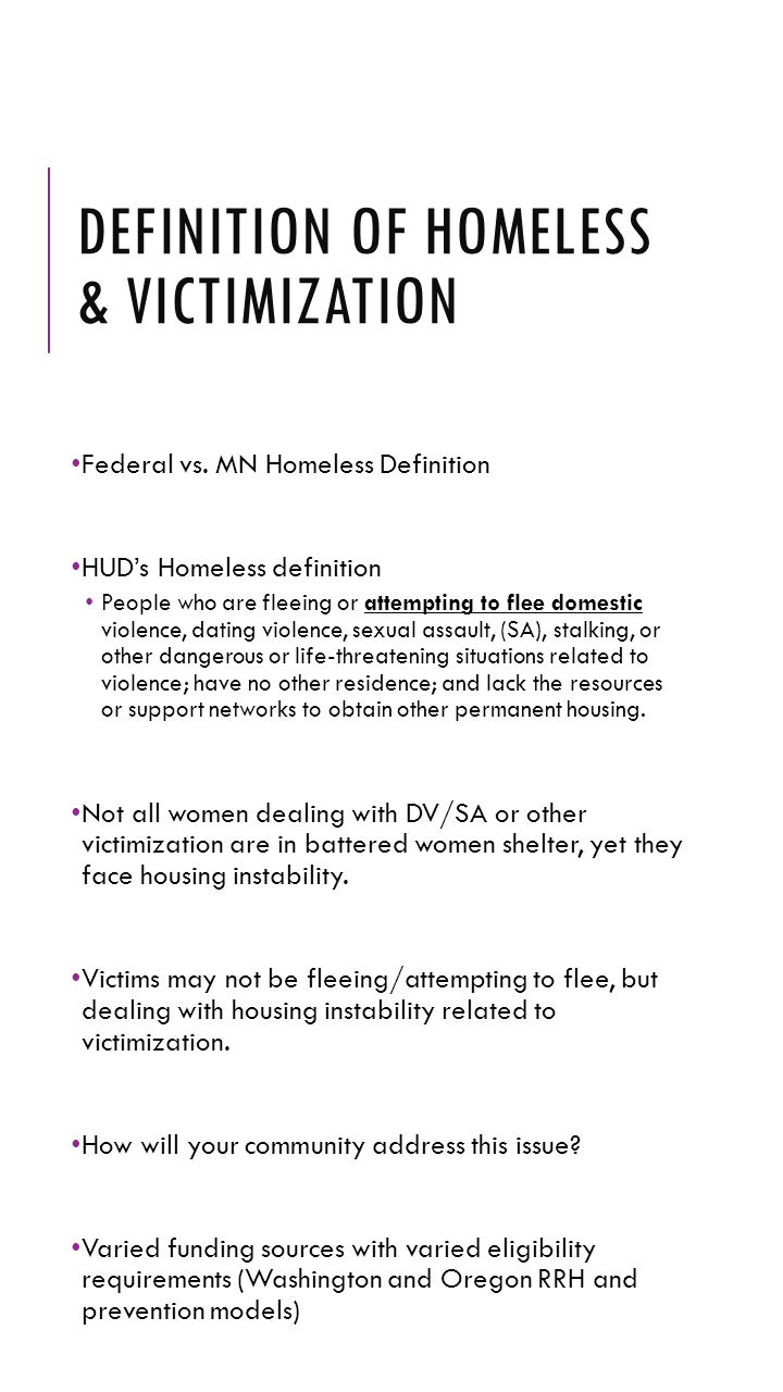 DEFINITION OF HOMELESS & VICTIMIZATION Federal vs. MN Homeless Definition HUD's Homeless definition People who are fleeing or attempting to flee domes