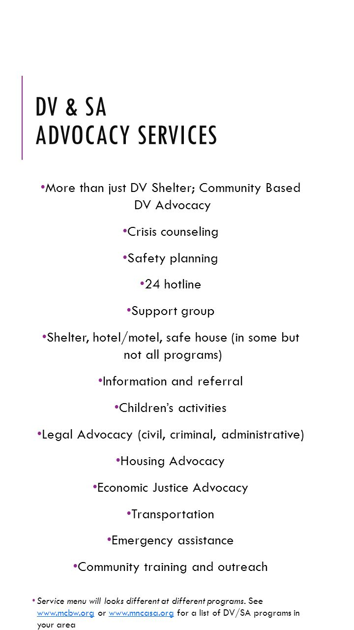 DV & SA ADVOCACY SERVICES More than just DV Shelter; Community Based DV Advocacy Crisis counseling Safety planning 24 hotline Support group Shelter, h