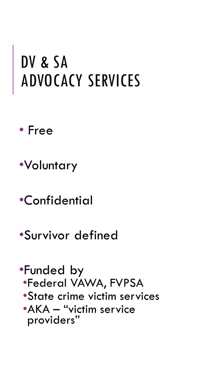"DV & SA ADVOCACY SERVICES Free Voluntary Confidential Survivor defined Funded by Federal VAWA, FVPSA State crime victim services AKA – ""victim service"