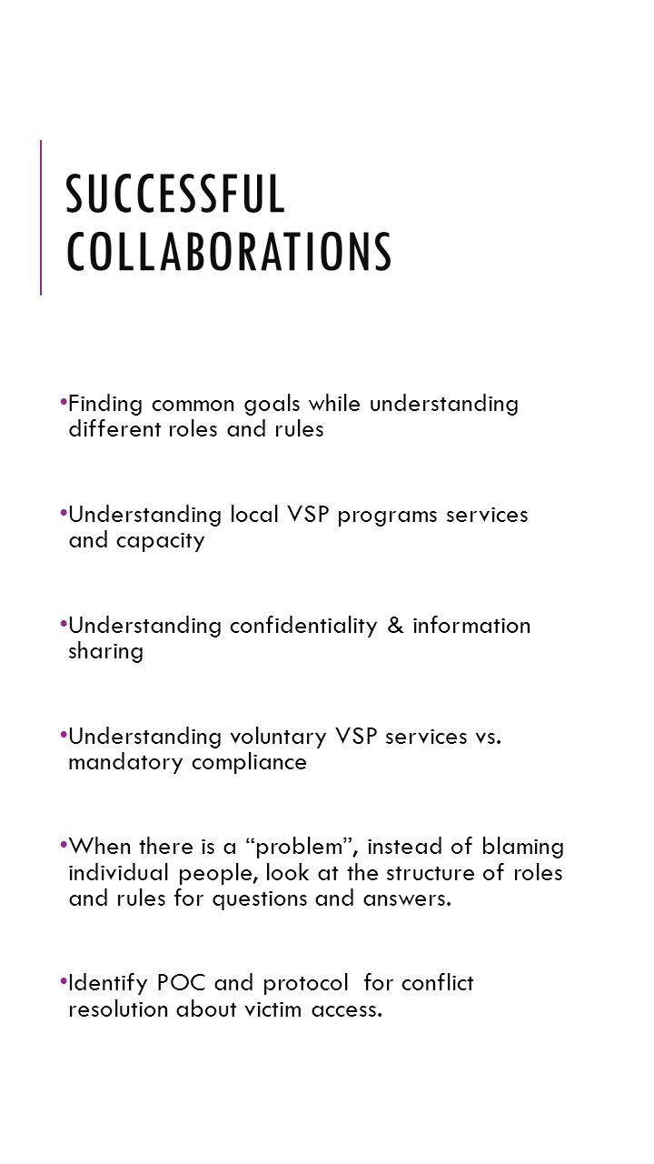 SUCCESSFUL COLLABORATIONS Finding common goals while understanding different roles and rules Understanding local VSP programs services and capacity Un
