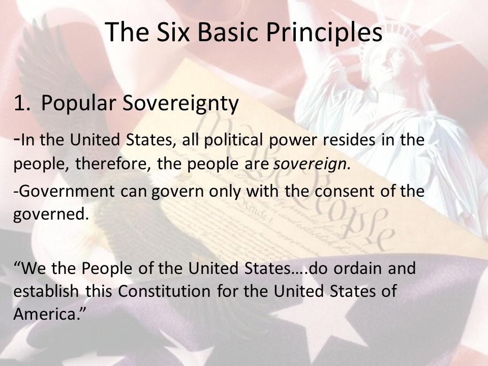 The Six Basic Principles 1.Popular Sovereignty - In the United States, all political power resides in the people, therefore, the people are sovereign.