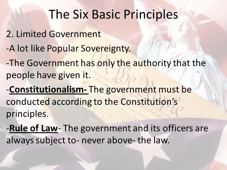 The Six Basic Principles 2. Limited Government -A lot like Popular Sovereignty. -The Government has only the authority that the people have given it.