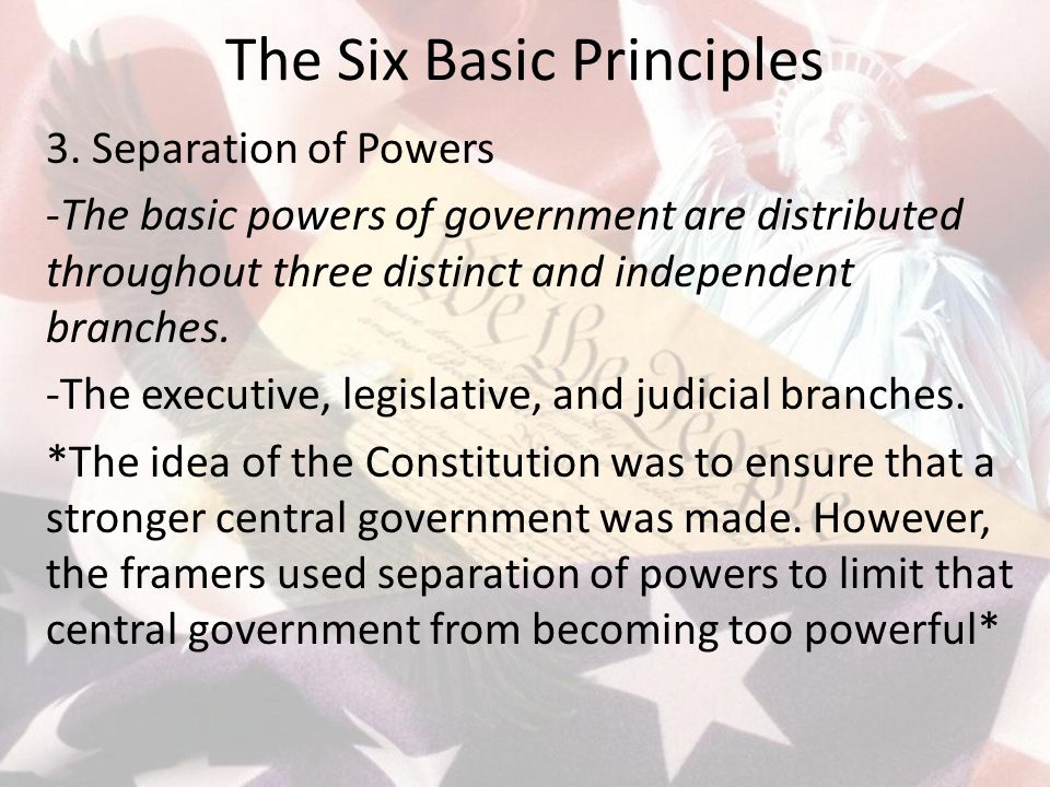 The Six Basic Principles 3. Separation of Powers -The basic powers of government are distributed throughout three distinct and independent branches. -