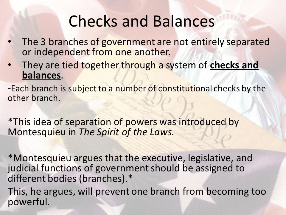 Checks and Balances The 3 branches of government are not entirely separated or independent from one another. They are tied together through a system o