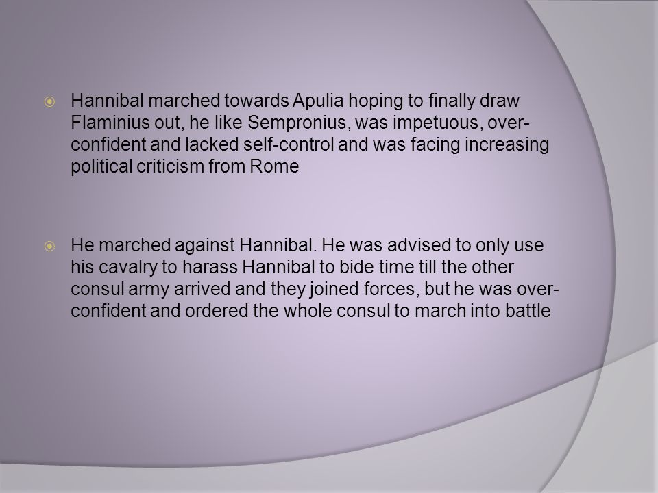  Hannibal marched towards Apulia hoping to finally draw Flaminius out, he like Sempronius, was impetuous, over- confident and lacked self-control and