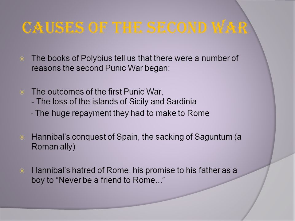 Causes of the Second War  The books of Polybius tell us that there were a number of reasons the second Punic War began:  The outcomes of the first P