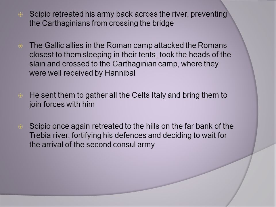  Scipio retreated his army back across the river, preventing the Carthaginians from crossing the bridge  The Gallic allies in the Roman camp attacke