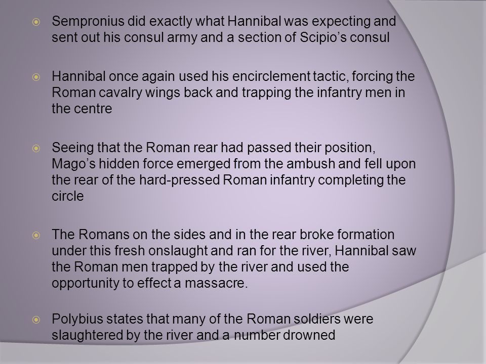  Sempronius did exactly what Hannibal was expecting and sent out his consul army and a section of Scipio's consul  Hannibal once again used his enci
