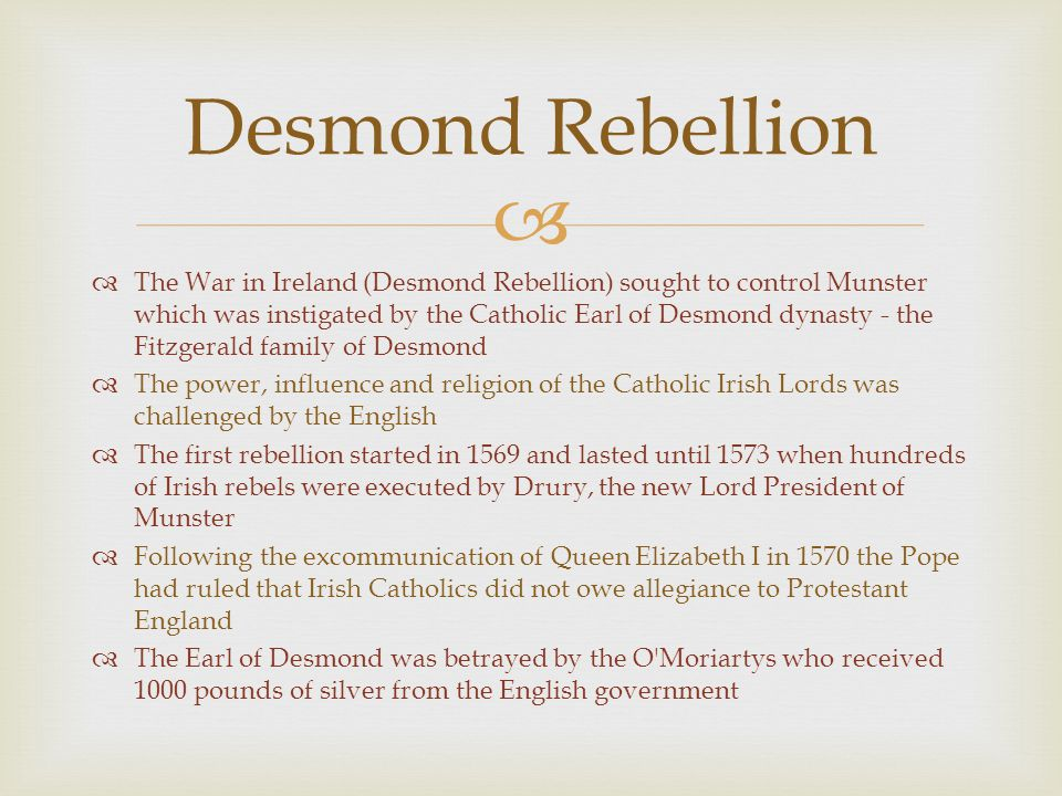   The War in Ireland (Desmond Rebellion) sought to control Munster which was instigated by the Catholic Earl of Desmond dynasty - the Fitzgerald fam